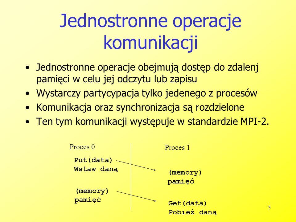 5 Jednostronne operacje komunikacji Jednostronne operacje obejmują dostęp do zdalenj pamięci w celu jej odczytu lub zapisu Wystarczy partycypacja tylko jedenego z procesów Komunikacja oraz synchronizacja są rozdzielone Ten tym komunikacji występuje w standardzie MPI-2.