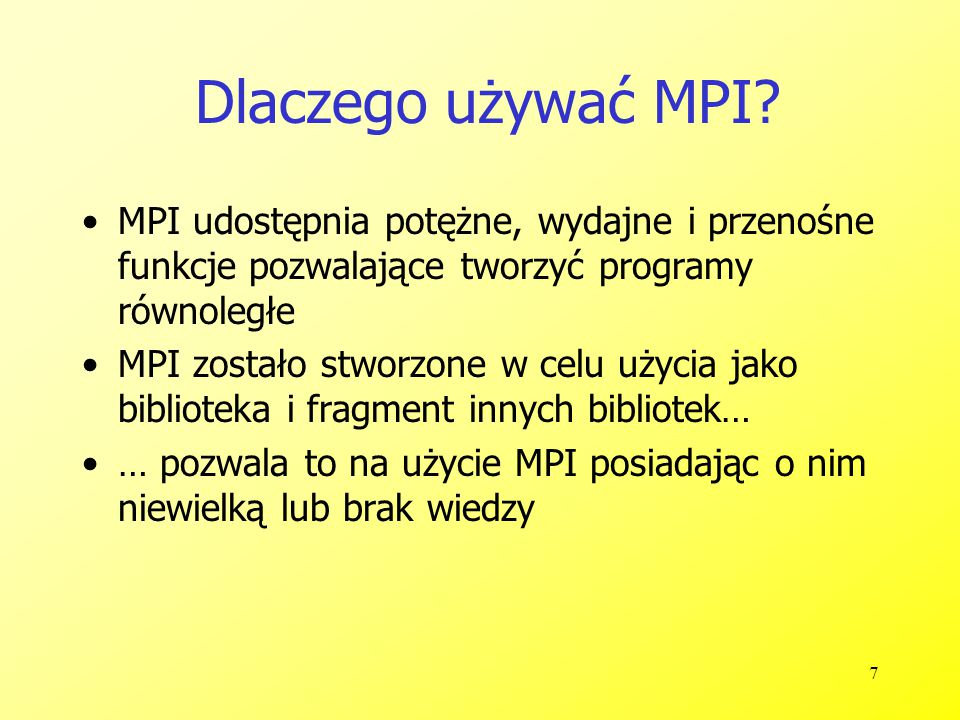 8 Najkrótszy program z użyciem MPI 1 #include 2 #include 3 4 int main( int argc, char *argv[] ) 5 { 6 MPI_Init( &argc, &argv ); 7 printf( Hello, world!\n ); 8 MPI_Finalize(); 9 return 0; 10 }