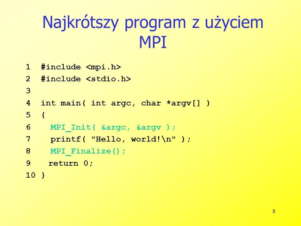 19 MPI podstawowe (blokujące) odebranie wiadomości MPI_RECV(start, count, datatype, source, tag, comm, status) MPI_RECV(adres w pamięci, liczba danych, typ danych, źrodłowy proces, tag, komunikator, status wiadomości) int MPI_Recv( void *buf, int count, MPI_Datatype datatype, int source, int tag, MPI_Comm comm, MPI_Status *status ) Czeka dopóki pasująca ( source i tag – źródło i znacznik ) wiadomość zostanie otrzymana z systemu i wstawiona do bufora source jest rangą procesu wysyłającego komunikat w komunikatorze comm, lub MPI_ANY_SOURCE (dowolne proces wysyłający komunikat) status zawiera dodatkowe informacje (następny slajd) Pobranie mniejszej niż count liczby wiadomości typu datatype jest prawidłowe ale pobranie większej liczby powoduje wystąpienie błędu