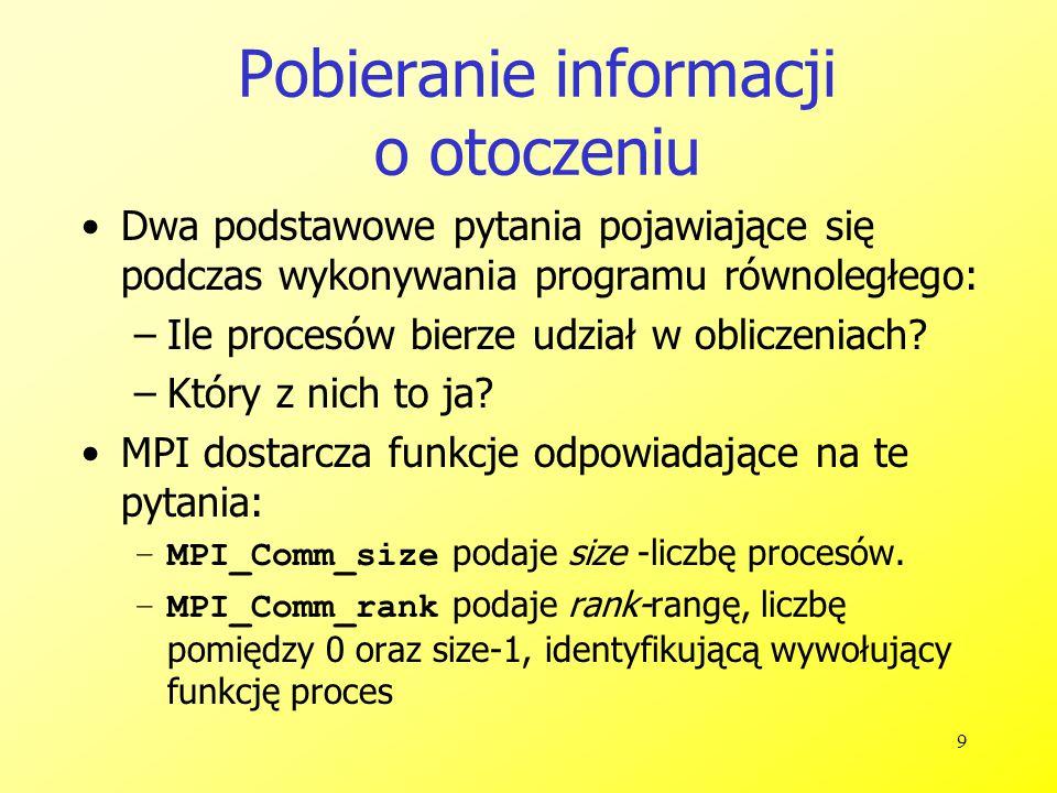 10 Lepsza wersja Hello 1 #include 2 #include //lub #include 3 4 int main( int argc, char *argv[] ) 5 { 6 int rank, size; 7 MPI_Init( &argc, &argv ); 8 MPI_Comm_rank( MPI_COMM_WORLD, &rank ); 9 MPI_Comm_size( MPI_COMM_WORLD, &size ); 10 printf( I am %d of %d\n , rank, size ); 11 //lub: cout<< I am <<rank<< of <<size<<endl; 12 MPI_Finalize(); 13 return 0; 14 }