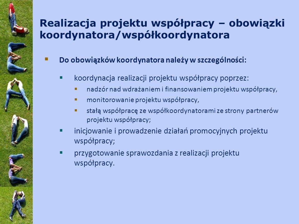Realizacja projektu współpracy – obowiązki koordynatora/współkoordynatora  Do obowiązków koordynatora należy w szczególności:  koordynacja realizacji projektu współpracy poprzez:  nadzór nad wdrażaniem i finansowaniem projektu współpracy,  monitorowanie projektu współpracy,  stałą współpracę ze współkoordynatorami ze strony partnerów projektu współpracy;  inicjowanie i prowadzenie działań promocyjnych projektu współpracy;  przygotowanie sprawozdania z realizacji projektu współpracy.