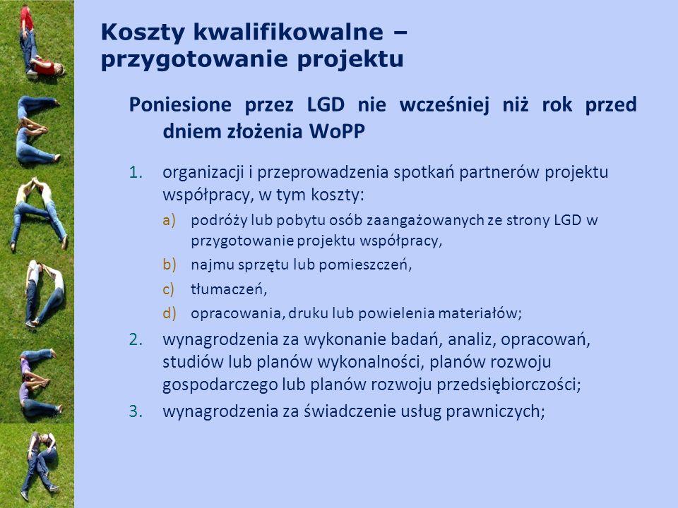 Koszty kwalifikowalne – przygotowanie projektu Poniesione przez LGD nie wcześniej niż rok przed dniem złożenia WoPP 1.organizacji i przeprowadzenia spotkań partnerów projektu współpracy, w tym koszty: a)podróży lub pobytu osób zaangażowanych ze strony LGD w przygotowanie projektu współpracy, b)najmu sprzętu lub pomieszczeń, c)tłumaczeń, d)opracowania, druku lub powielenia materiałów; 2.wynagrodzenia za wykonanie badań, analiz, opracowań, studiów lub planów wykonalności, planów rozwoju gospodarczego lub planów rozwoju przedsiębiorczości; 3.wynagrodzenia za świadczenie usług prawniczych;