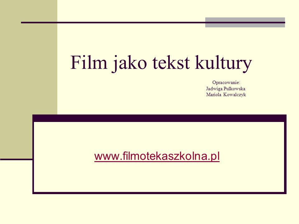 Film jako tekst kultury Opracowanie: Jadwiga Pulkowska Mariola Kowalczyk www.filmotekaszkolna.pl