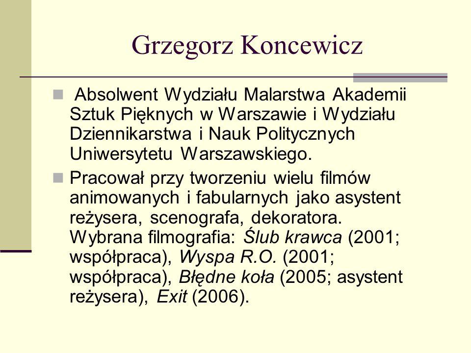 Grzegorz Koncewicz Absolwent Wydziału Malarstwa Akademii Sztuk Pięknych w Warszawie i Wydziału Dziennikarstwa i Nauk Politycznych Uniwersytetu Warszaw