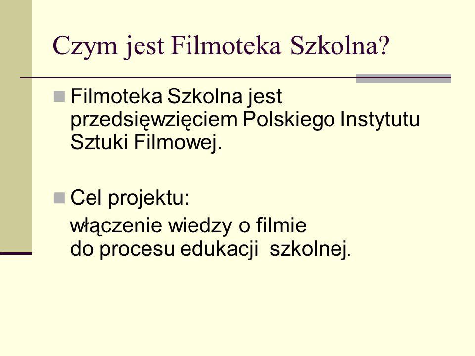 Czym jest Filmoteka Szkolna? Filmoteka Szkolna jest przedsięwzięciem Polskiego Instytutu Sztuki Filmowej. Cel projektu: włączenie wiedzy o filmie do p