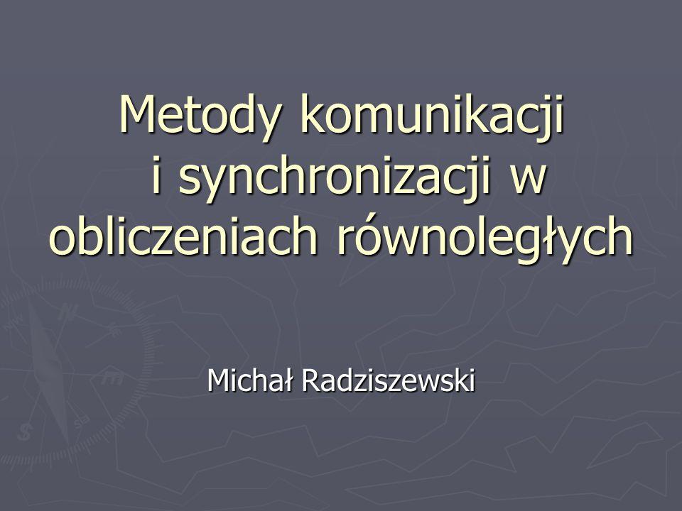 Metody komunikacji i synchronizacji w obliczeniach równoległych Michał Radziszewski