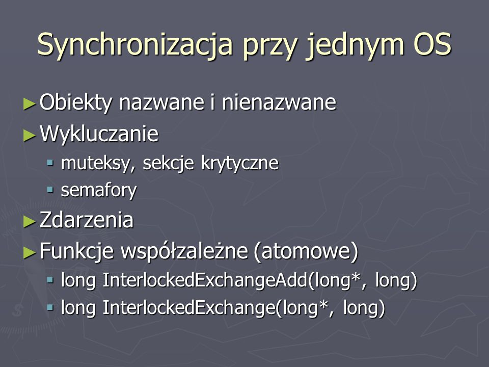 Synchronizacja przy jednym OS ► Obiekty nazwane i nienazwane ► Wykluczanie  muteksy, sekcje krytyczne  semafory ► Zdarzenia ► Funkcje współzależne (atomowe)  long InterlockedExchangeAdd(long*, long)  long InterlockedExchange(long*, long)