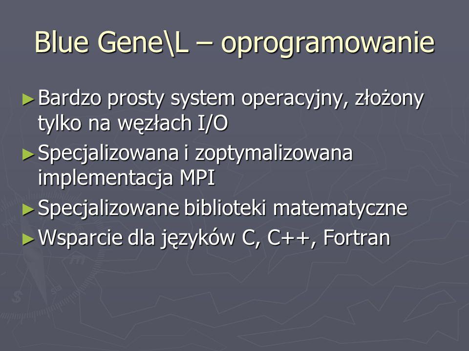 Blue Gene\L – oprogramowanie ► Bardzo prosty system operacyjny, złożony tylko na węzłach I/O ► Specjalizowana i zoptymalizowana implementacja MPI ► Specjalizowane biblioteki matematyczne ► Wsparcie dla języków C, C++, Fortran