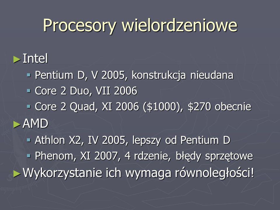 Procesory wielordzeniowe ► Intel  Pentium D, V 2005, konstrukcja nieudana  Core 2 Duo, VII 2006  Core 2 Quad, XI 2006 ($1000), $270 obecnie ► AMD  Athlon X2, IV 2005, lepszy od Pentium D  Phenom, XI 2007, 4 rdzenie, błędy sprzętowe ► Wykorzystanie ich wymaga równoległości!