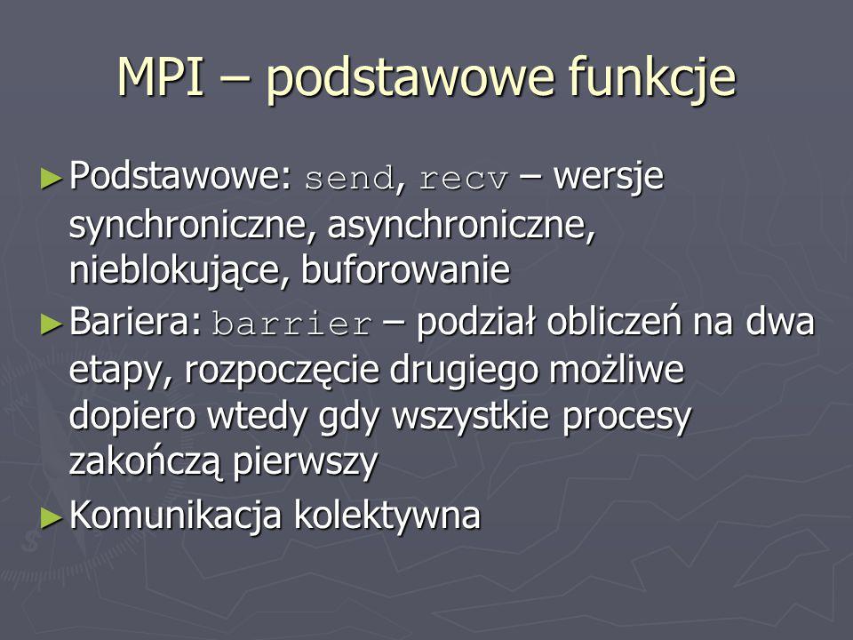 MPI – podstawowe funkcje ► Podstawowe: send, recv – wersje synchroniczne, asynchroniczne, nieblokujące, buforowanie ► Bariera: barrier – podział obliczeń na dwa etapy, rozpoczęcie drugiego możliwe dopiero wtedy gdy wszystkie procesy zakończą pierwszy ► Komunikacja kolektywna