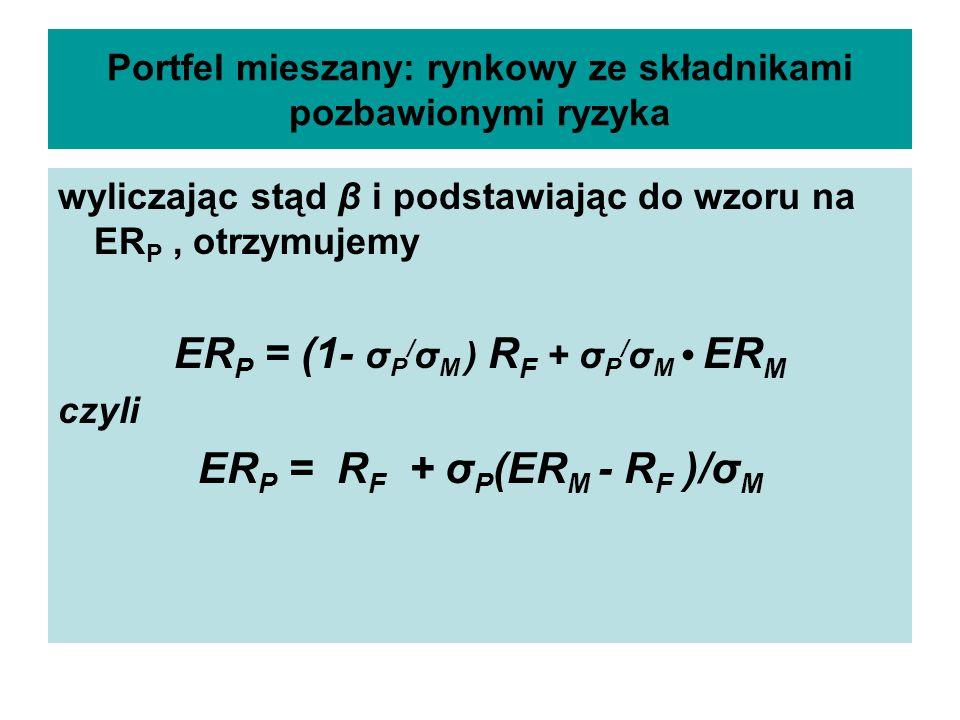 Portfel mieszany: rynkowy ze składnikami pozbawionymi ryzyka wyliczając stąd β i podstawiając do wzoru na ER P, otrzymujemy ER P = (1- σ P / σ M ) R F + σ P / σ M ER M czyli ER P = R F + σ P (ER M - R F )/σ M