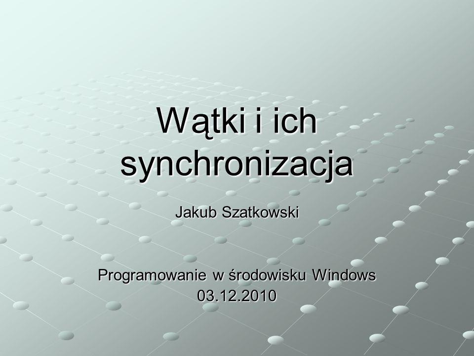 Wątki i ich synchronizacja Jakub Szatkowski Programowanie w środowisku Windows 03.12.2010