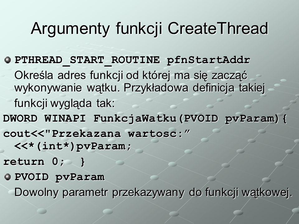 Argumenty funkcji CreateThread PTHREAD_START_ROUTINE pfnStartAddr Określa adres funkcji od której ma się zacząć wykonywanie wątku. Przykładowa definic