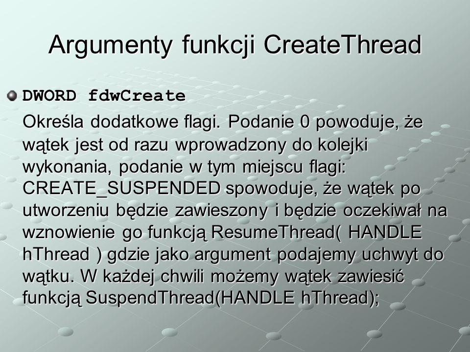 Argumenty funkcji CreateThread DWORD fdwCreate Określa dodatkowe flagi. Podanie 0 powoduje, że wątek jest od razu wprowadzony do kolejki wykonania, po