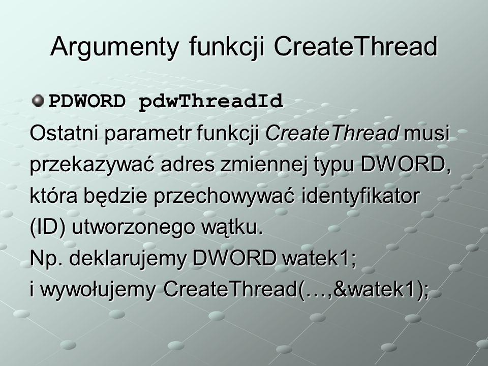 Argumenty funkcji CreateThread PDWORD pdwThreadId Ostatni parametr funkcji CreateThread musi przekazywać adres zmiennej typu DWORD, która będzie przechowywać identyfikator (ID) utworzonego wątku.