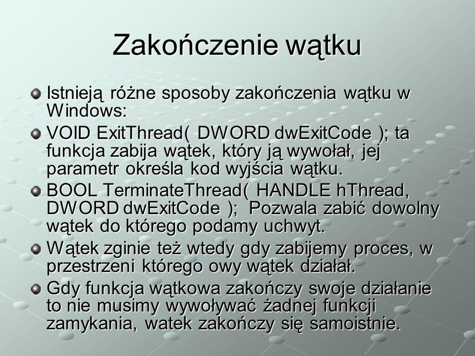 Zakończenie wątku Istnieją różne sposoby zakończenia wątku w Windows: VOID ExitThread( DWORD dwExitCode ); ta funkcja zabija wątek, który ją wywołał, jej parametr określa kod wyjścia wątku.
