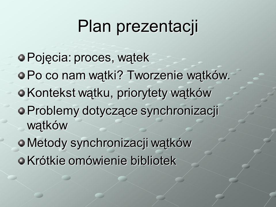 Plan prezentacji Pojęcia: proces, wątek Po co nam wątki? Tworzenie wątków. Kontekst wątku, priorytety wątków Problemy dotyczące synchronizacji wątków