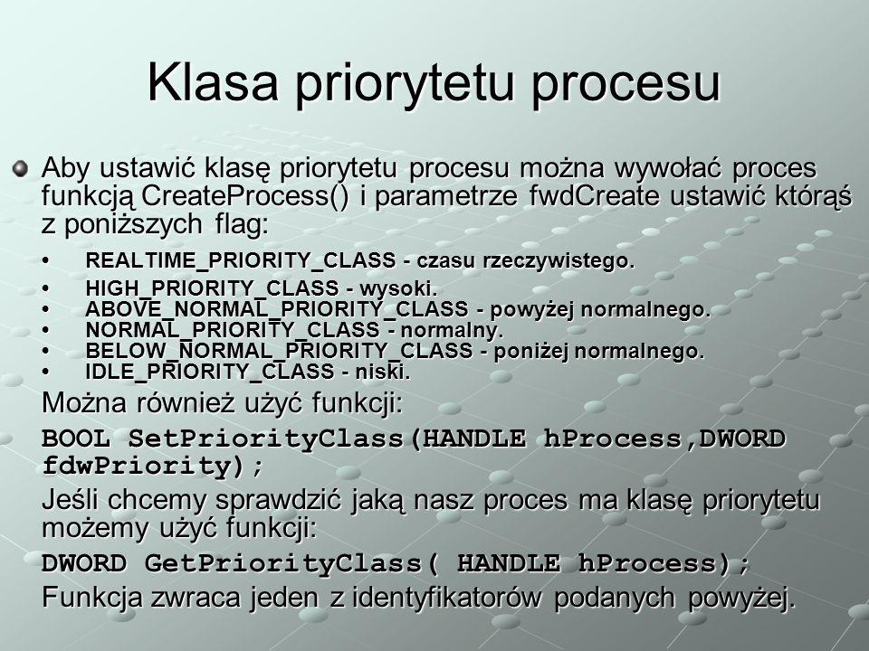 Klasa priorytetu procesu Aby ustawić klasę priorytetu procesu można wywołać proces funkcją CreateProcess() i parametrze fwdCreate ustawić którąś z poniższych flag: REALTIME_PRIORITY_CLASS - czasu rzeczywistego.