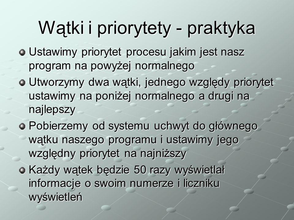 Wątki i priorytety - praktyka Ustawimy priorytet procesu jakim jest nasz program na powyżej normalnego Utworzymy dwa wątki, jednego względy priorytet