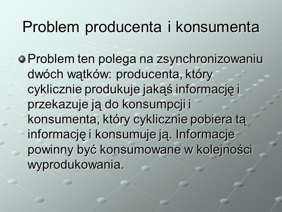 Problem producenta i konsumenta Problem ten polega na zsynchronizowaniu dwóch wątków: producenta, który cyklicznie produkuje jakąś informację i przekazuje ją do konsumpcji i konsumenta, który cyklicznie pobiera tą informację i konsumuje ją.