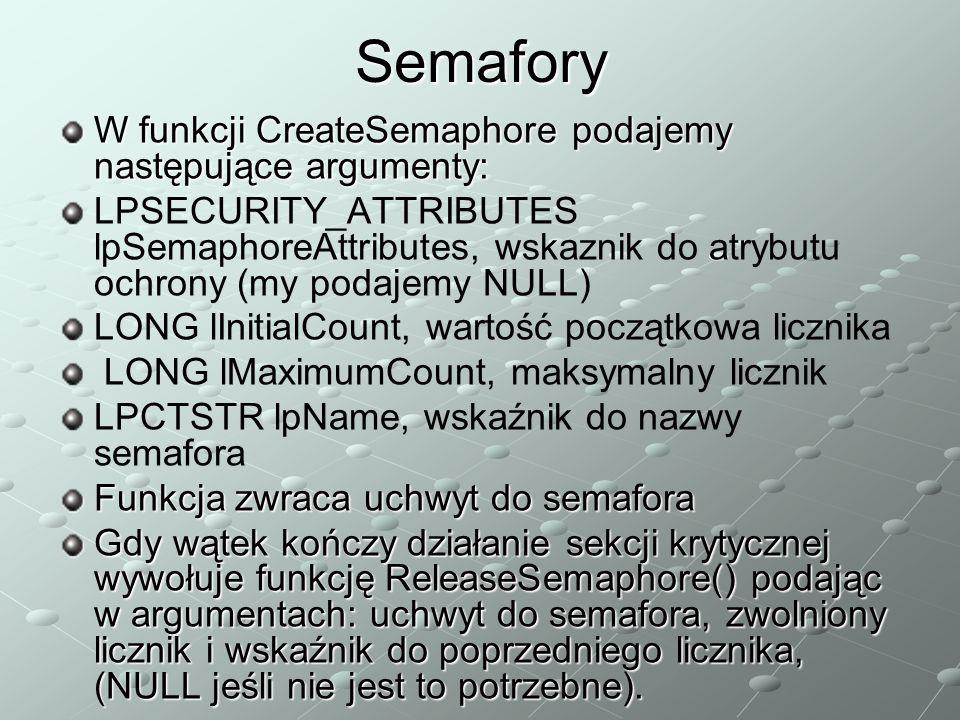 Semafory W funkcji CreateSemaphore podajemy następujące argumenty: LPSECURITY_ATTRIBUTES lpSemaphoreAttributes, wskaznik do atrybutu ochrony (my podajemy NULL) LONG lInitialCount, wartość początkowa licznika LONG lMaximumCount, maksymalny licznik LPCTSTR lpName, wskaźnik do nazwy semafora Funkcja zwraca uchwyt do semafora Gdy wątek kończy działanie sekcji krytycznej wywołuje funkcję ReleaseSemaphore() podając w argumentach: uchwyt do semafora, zwolniony licznik i wskaźnik do poprzedniego licznika, (NULL jeśli nie jest to potrzebne).