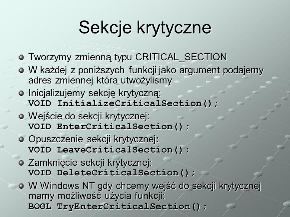 Sekcje krytyczne Tworzymy zmienną typu CRITICAL_SECTION W każdej z poniższych funkcji jako argument podajemy adres zmiennej którą utwożylismy Inicjalizujemy sekcję krytyczną: VOID InitializeCriticalSection(); Wejście do sekcji krytycznej: VOID EnterCriticalSection(); Opuszczenie sekcji krytycznej: VOID LeaveCriticalSection(); Zamknięcie sekcji krytycznej: VOID DeleteCriticalSection(); W Windows NT gdy chcemy wejść do sekcji krytycznej mamy możliwość użycia funkcji: BOOL TryEnterCriticalSection();
