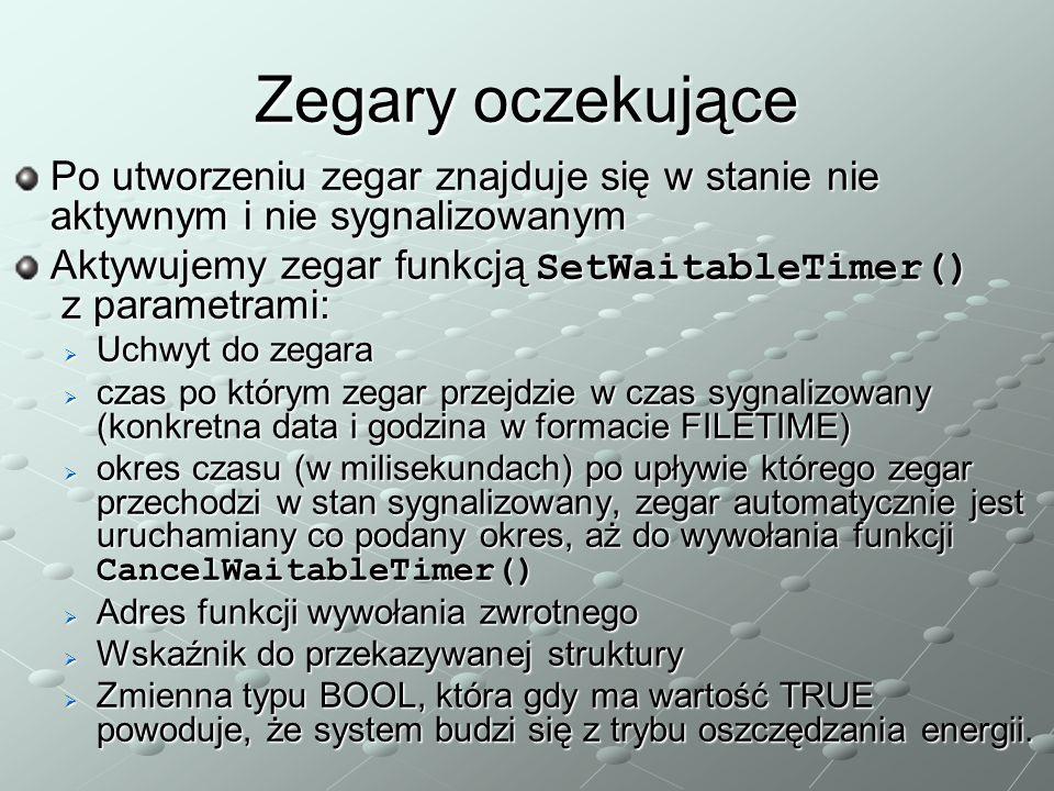 Zegary oczekujące Po utworzeniu zegar znajduje się w stanie nie aktywnym i nie sygnalizowanym Aktywujemy zegar funkcją SetWaitableTimer() z parametrami:  Uchwyt do zegara  czas po którym zegar przejdzie w czas sygnalizowany (konkretna data i godzina w formacie FILETIME)  okres czasu (w milisekundach) po upływie którego zegar przechodzi w stan sygnalizowany, zegar automatycznie jest uruchamiany co podany okres, aż do wywołania funkcji CancelWaitableTimer()  Adres funkcji wywołania zwrotnego  Wskaźnik do przekazywanej struktury  Zmienna typu BOOL, która gdy ma wartość TRUE powoduje, że system budzi się z trybu oszczędzania energii.