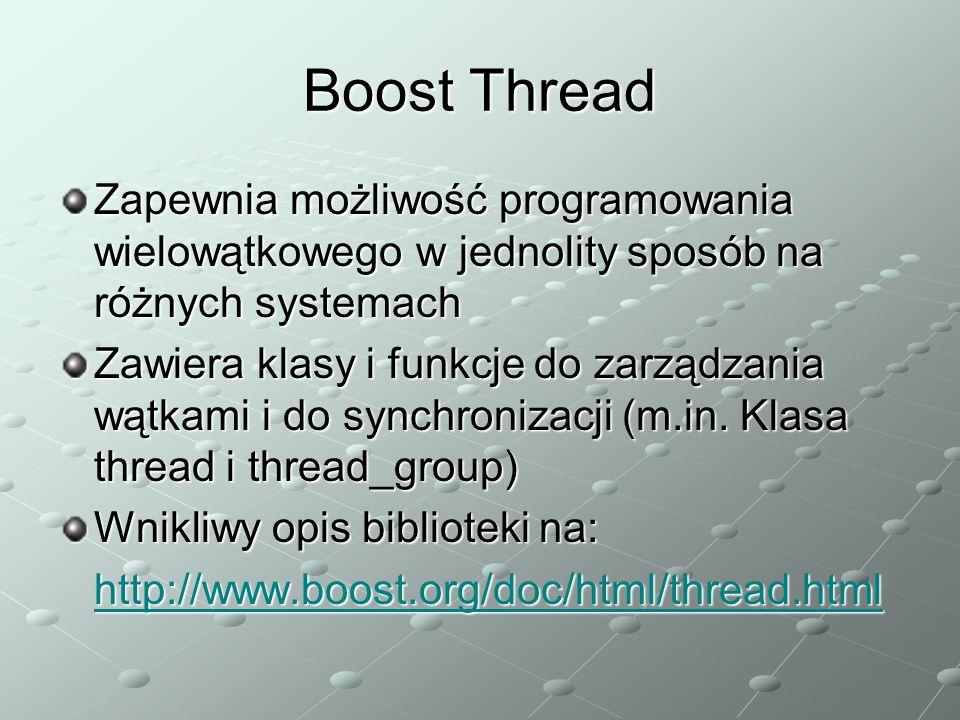Boost Thread Zapewnia możliwość programowania wielowątkowego w jednolity sposób na różnych systemach Zawiera klasy i funkcje do zarządzania wątkami i do synchronizacji (m.in.