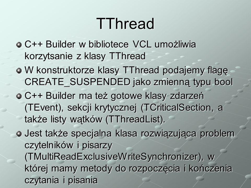 TThread C++ Builder w bibliotece VCL umożliwia korzytsanie z klasy TThread W konstruktorze klasy TThread podajemy flagę CREATE_SUSPENDED jako zmienną typu bool C++ Builder ma też gotowe klasy zdarzeń (TEvent), sekcji krytycznej (TCriticalSection, a także listy wątków (TThreadList).