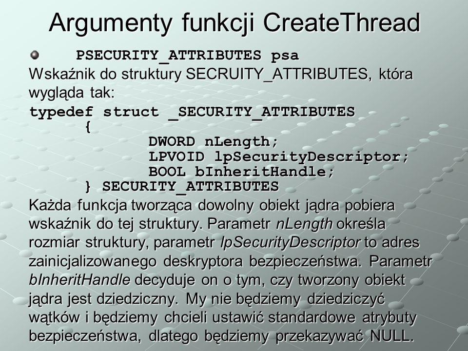 Argumenty funkcji CreateThread PSECURITY_ATTRIBUTES psa Wskaźnik do struktury SECRUITY_ATTRIBUTES, która wygląda tak: typedef struct _SECURITY_ATTRIBUTES { DWORD nLength; LPVOID lpSecurityDescriptor; BOOL bInheritHandle; } SECURITY_ATTRIBUTES Każda funkcja tworząca dowolny obiekt jądra pobiera wskaźnik do tej struktury.