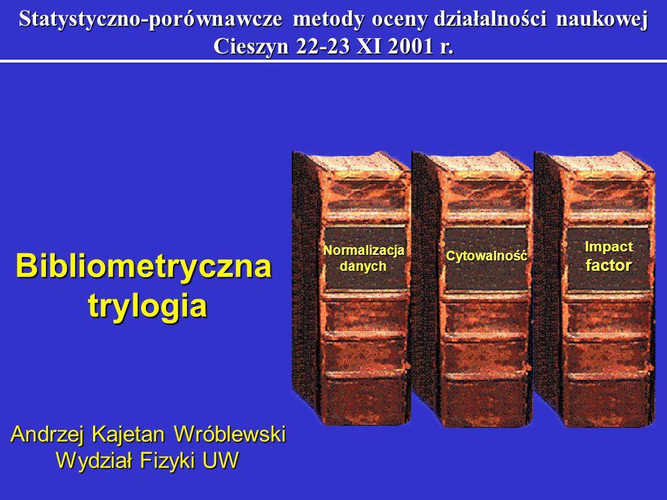Impactfactor Normalizacjadanych Cytowalność Bibliometryczna trylogia trylogia Statystyczno-porównawcze metody oceny działalności naukowej Cieszyn 22-23 XI 2001 r.