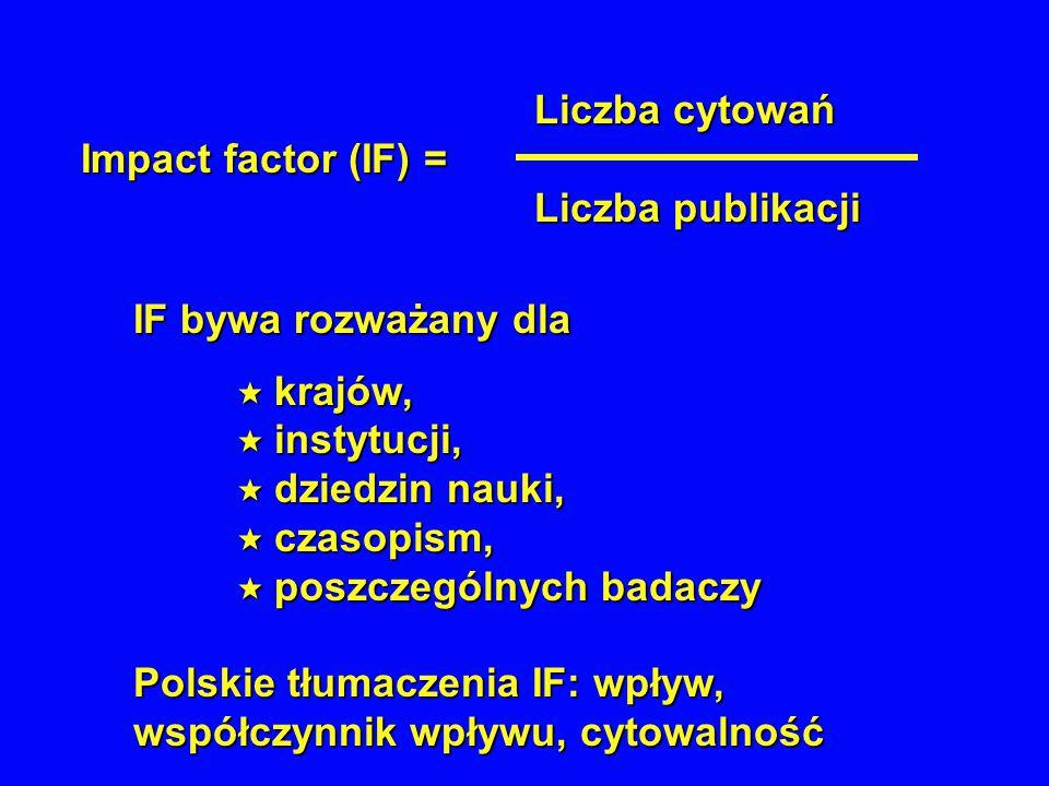 Liczba cytowań Liczba cytowań Impact factor (IF) = Liczba publikacji Liczba publikacji IF bywa rozważany dla  krajów,  instytucji,  dziedzin nauki,  czasopism,  poszczególnych badaczy Polskie tłumaczenia IF: wpływ, współczynnik wpływu, cytowalność