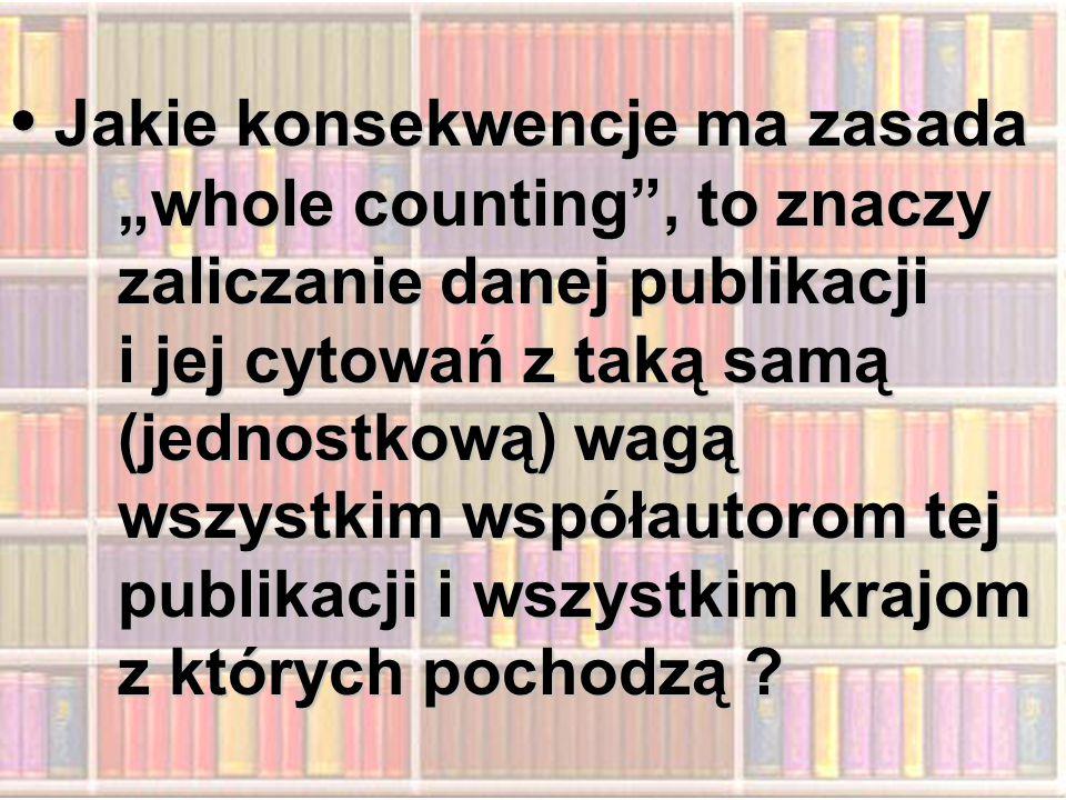 """Jakie konsekwencje ma zasada """"whole counting , to znaczy zaliczanie danej publikacji Jakie konsekwencje ma zasada """"whole counting , to znaczy zaliczanie danej publikacji i jej cytowań z taką samą (jednostkową) wagą wszystkim współautorom tej publikacji i wszystkim krajom z których pochodzą"""