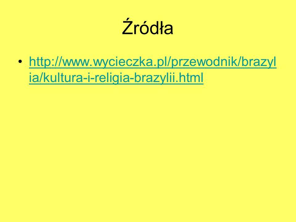 Źródła http://www.wycieczka.pl/przewodnik/brazyl ia/kultura-i-religia-brazylii.htmlhttp://www.wycieczka.pl/przewodnik/brazyl ia/kultura-i-religia-braz
