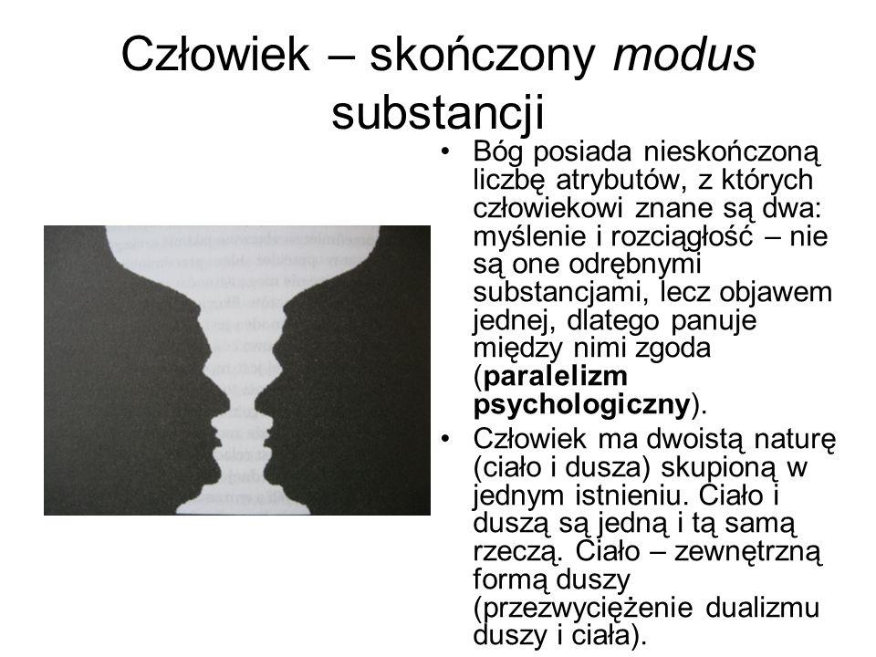 Człowiek – skończony modus substancji Bóg posiada nieskończoną liczbę atrybutów, z których człowiekowi znane są dwa: myślenie i rozciągłość – nie są one odrębnymi substancjami, lecz objawem jednej, dlatego panuje między nimi zgoda (paralelizm psychologiczny).