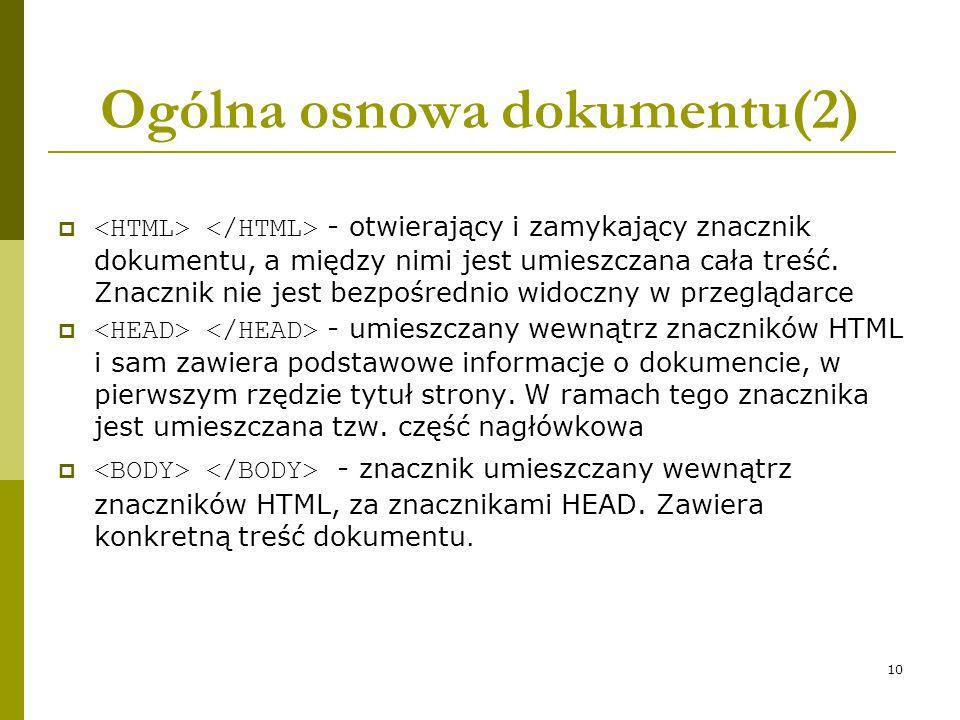 10 Ogólna osnowa dokumentu(2)  - otwierający i zamykający znacznik dokumentu, a między nimi jest umieszczana cała treść. Znacznik nie jest bezpośredn