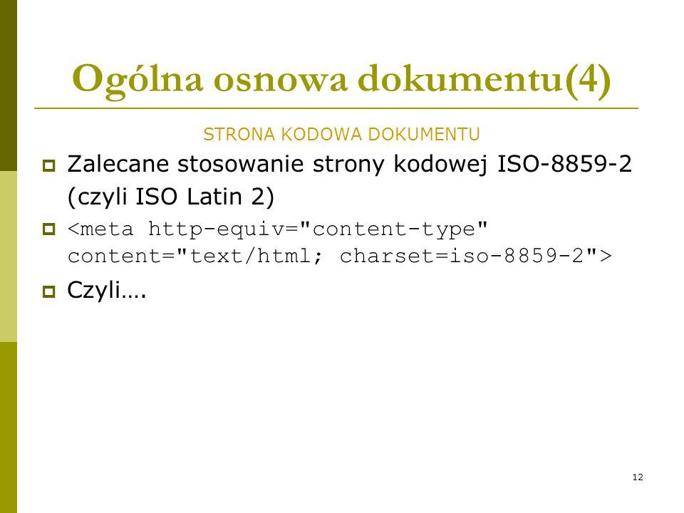 12 Ogólna osnowa dokumentu(4) STRONA KODOWA DOKUMENTU  Zalecane stosowanie strony kodowej ISO-8859-2 (czyli ISO Latin 2)   Czyli….