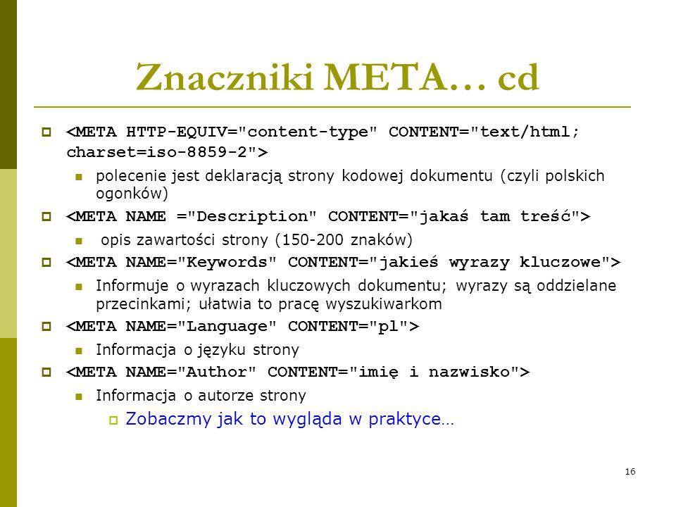 16 Znaczniki META… cd  polecenie jest deklaracją strony kodowej dokumentu (czyli polskich ogonków)  opis zawartości strony (150-200 znaków)  Inform
