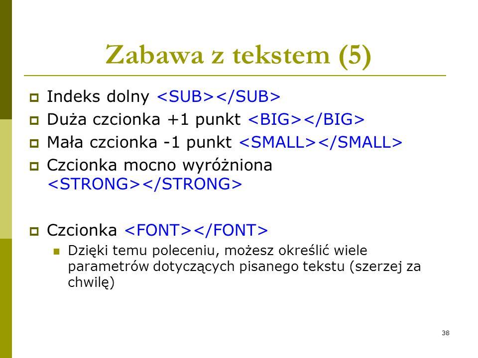 38 Zabawa z tekstem (5)  Indeks dolny  Duża czcionka +1 punkt  Mała czcionka -1 punkt  Czcionka mocno wyróżniona  Czcionka Dzięki temu poleceniu,