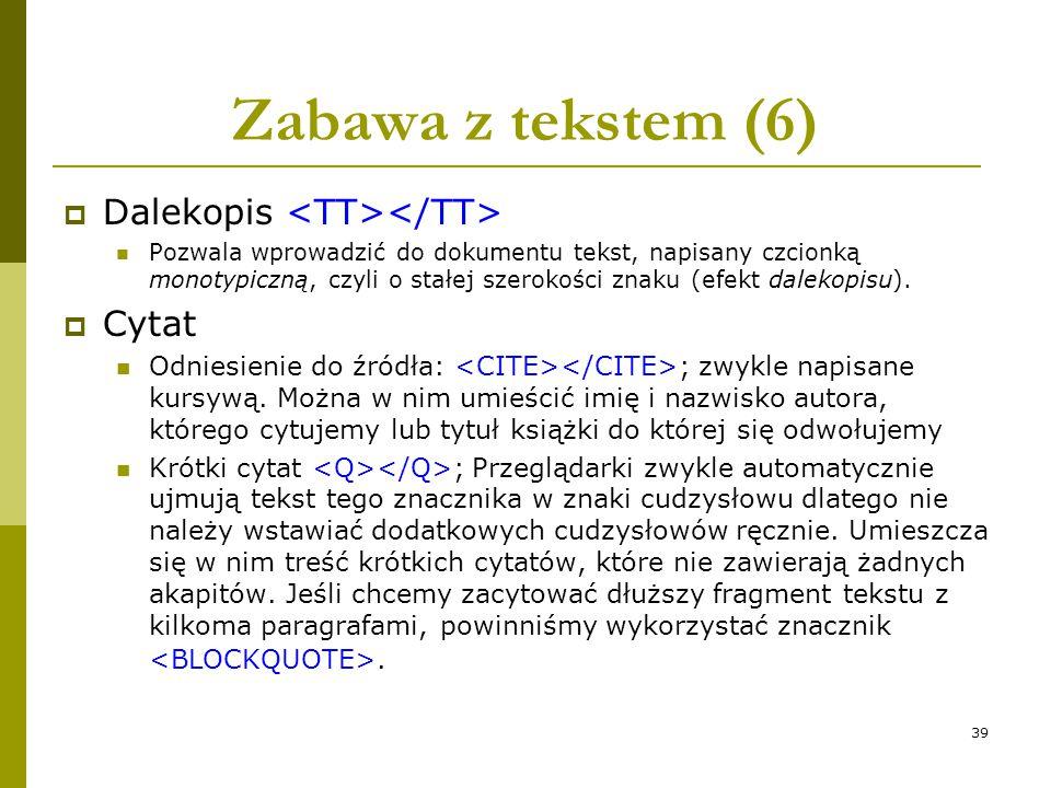 39 Zabawa z tekstem (6)  Dalekopis Pozwala wprowadzić do dokumentu tekst, napisany czcionką monotypiczną, czyli o stałej szerokości znaku (efekt dale