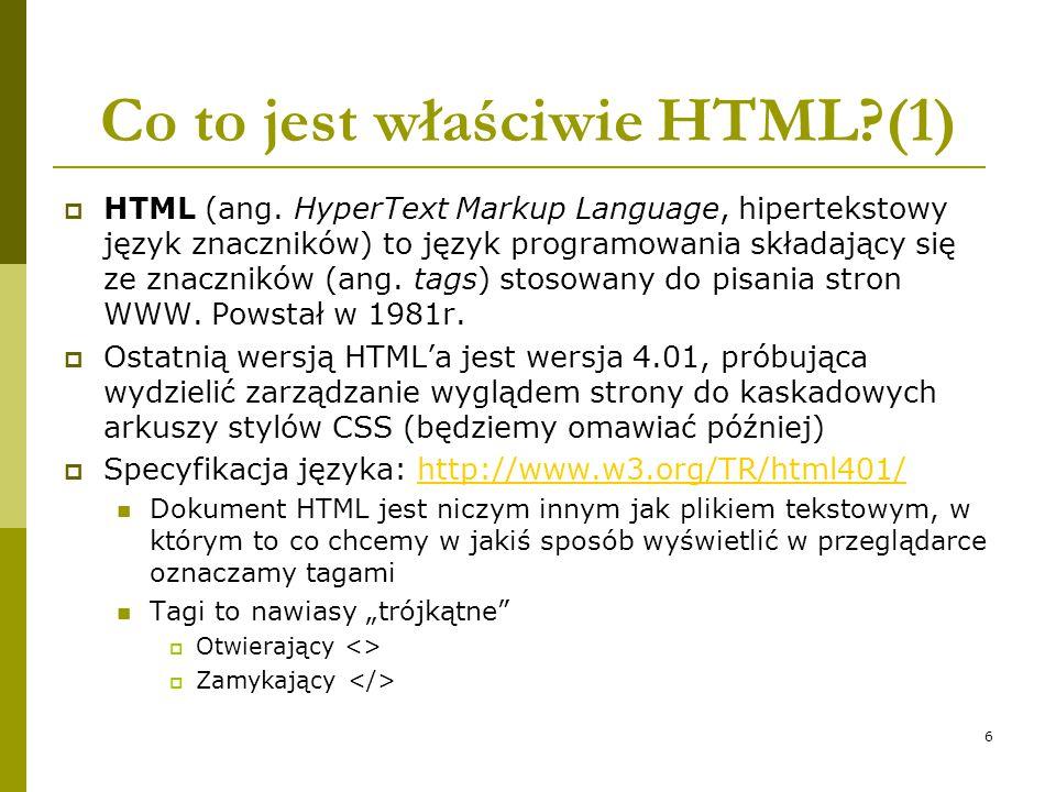 6 Co to jest właściwie HTML?(1)  HTML (ang. HyperText Markup Language, hipertekstowy język znaczników) to język programowania składający się ze znacz