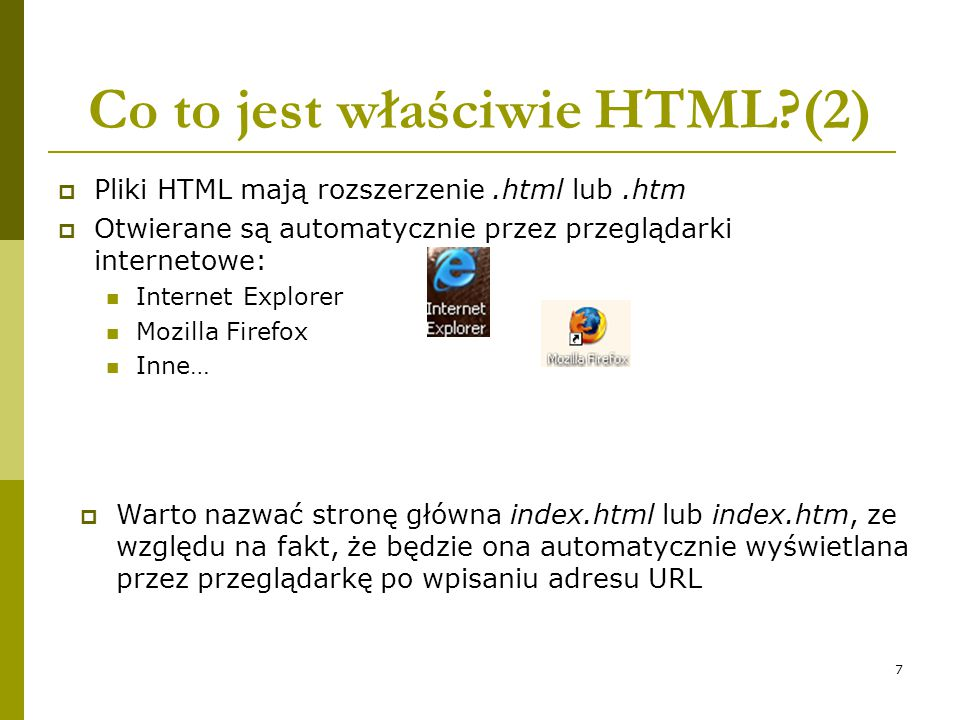 7 Co to jest właściwie HTML?(2)  Pliki HTML mają rozszerzenie.html lub.htm  Otwierane są automatycznie przez przeglądarki internetowe: Internet Expl