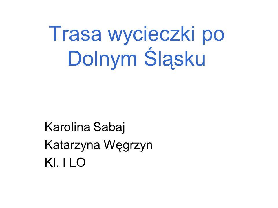 Trasa wycieczki po Dolnym Śląsku Karolina Sabaj Katarzyna Węgrzyn Kl. I LO
