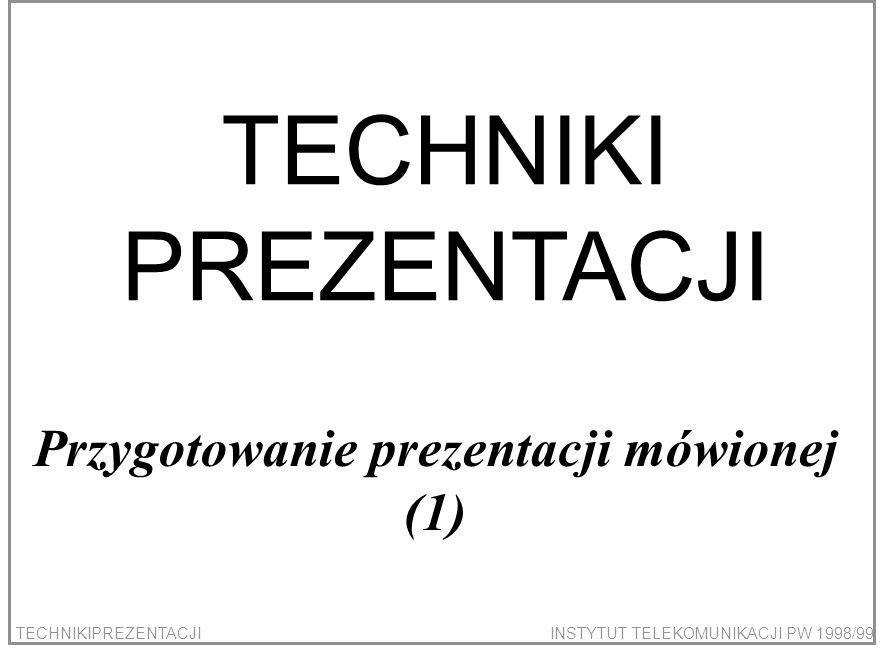TECHNIKIPREZENTACJIINSTYTUT TELEKOMUNIKACJI PW 1998/99 TECHNIKI PREZENTACJI Przygotowanie prezentacji mówionej (1)