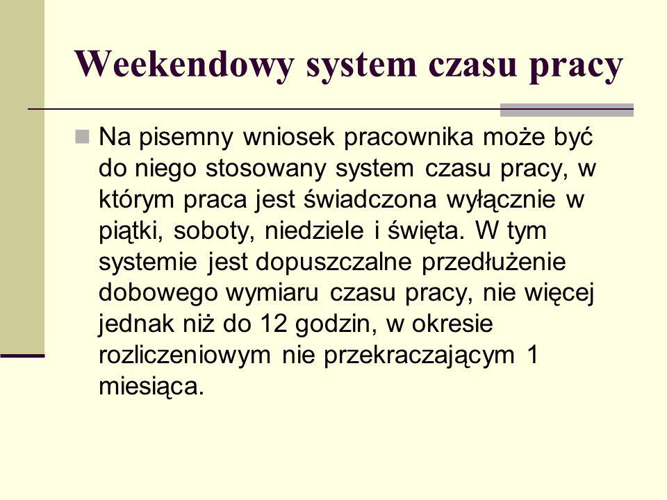 Weekendowy system czasu pracy Na pisemny wniosek pracownika może być do niego stosowany system czasu pracy, w którym praca jest świadczona wyłącznie w