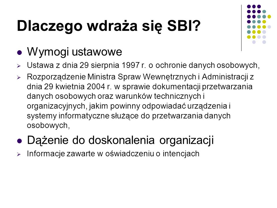 Dlaczego wdraża się SBI? Wymogi ustawowe  Ustawa z dnia 29 sierpnia 1997 r. o ochronie danych osobowych,  Rozporządzenie Ministra Spraw Wewnętrznych
