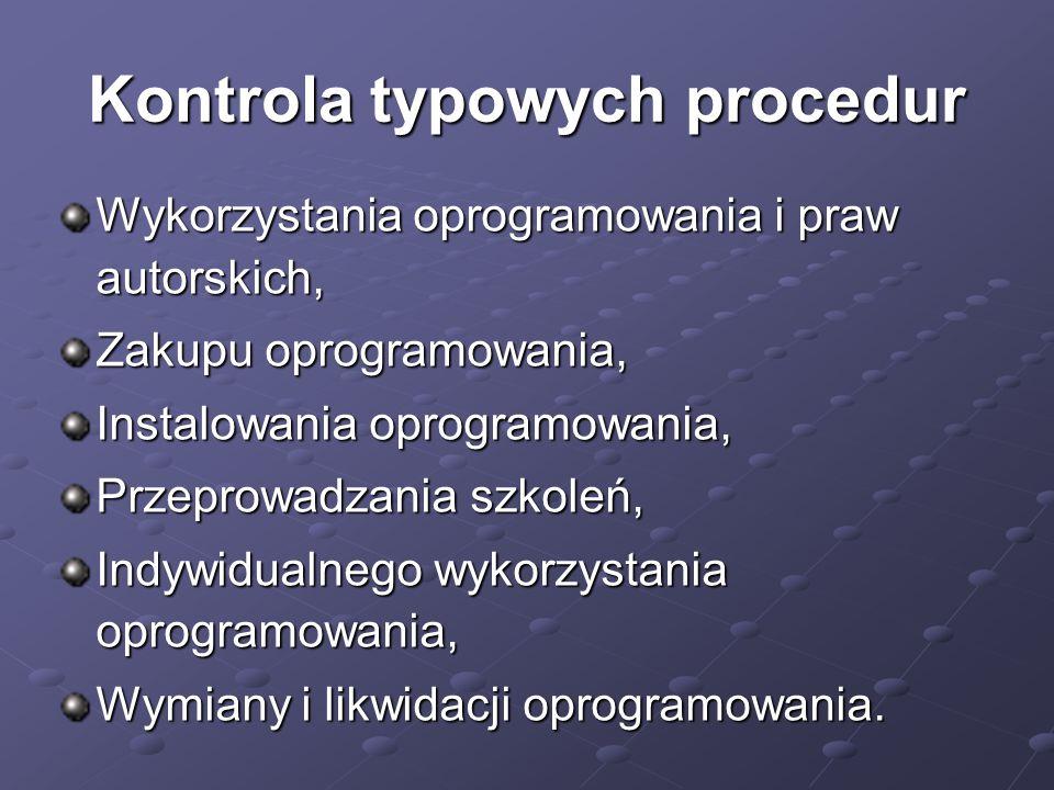 Kontrola typowych procedur Wykorzystania oprogramowania i praw autorskich, Zakupu oprogramowania, Instalowania oprogramowania, Przeprowadzania szkoleń, Indywidualnego wykorzystania oprogramowania, Wymiany i likwidacji oprogramowania.