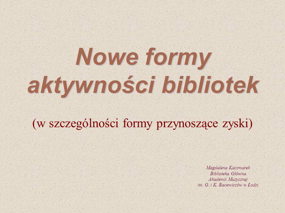 Nowe formy aktywności bibliotek (w szczególności formy przynoszące zyski) Magdalena Kaczmarek Biblioteka Główna Akademii Muzycznej im. G. i K. Bacewic