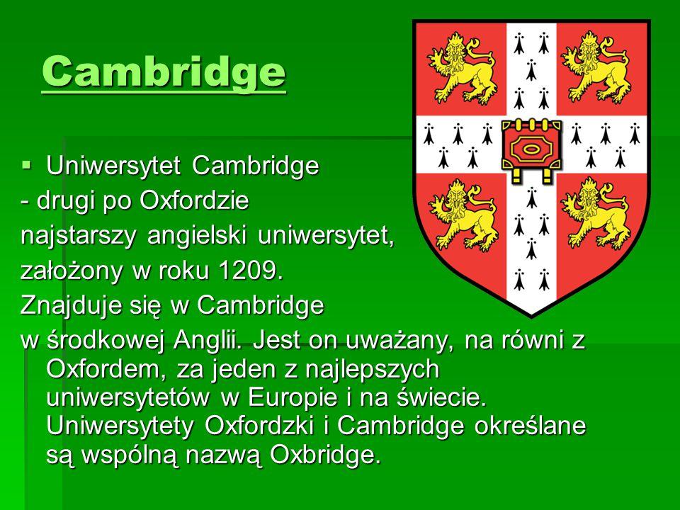  Uniwersytet Cambridge - drugi po Oxfordzie najstarszy angielski uniwersytet, założony w roku 1209. Znajduje się w Cambridge w środkowej Anglii. Jest