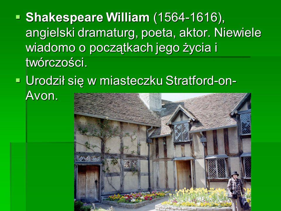  Shakespeare William (1564-1616), angielski dramaturg, poeta, aktor. Niewiele wiadomo o początkach jego życia i twórczości.  Urodził się w miasteczk